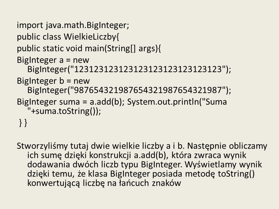 import java.math.BigInteger; public class WielkieLiczby{ public static void main(String[] args){ BigInteger a = new BigInteger( 123123123123123123123123123123 ); BigInteger b = new BigInteger( 987654321987654321987654321987 ); BigInteger suma = a.add(b); System.out.println( Suma +suma.toString()); } } Stworzyliśmy tutaj dwie wielkie liczby a i b.